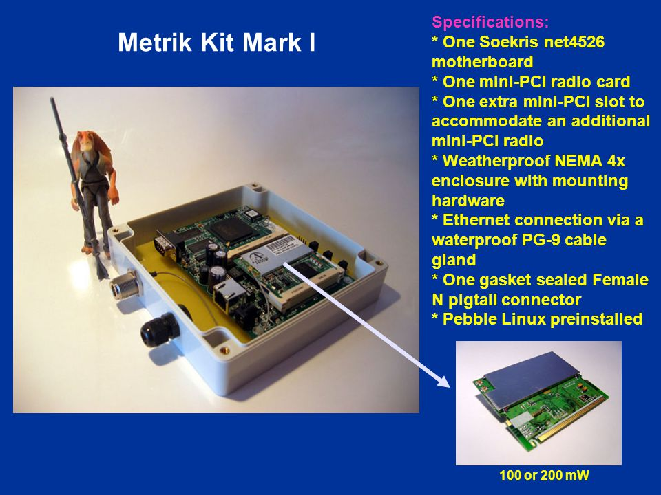 Metrik Kit Mark I Specifications: * One Soekris net4526 motherboard * One mini-PCI radio card * One extra mini-PCI slot to accommodate an additional mini-PCI radio * Weatherproof NEMA 4x enclosure with mounting hardware * Ethernet connection via a waterproof PG-9 cable gland * One gasket sealed Female N pigtail connector * Pebble Linux preinstalled 100 or 200 mW