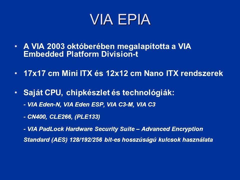 VIA EPIA •A VIA 2003 októberében megalapította a VIA Embedded Platform Division-t •17x17 cm Mini ITX és 12x12 cm Nano ITX rendszerek •Saját CPU, chipk