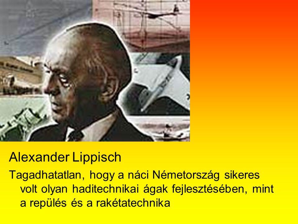 Alexander Lippisch Tagadhatatlan, hogy a náci Németország sikeres volt olyan haditechnikai ágak fejlesztésében, mint a repülés és a rakétatechnika