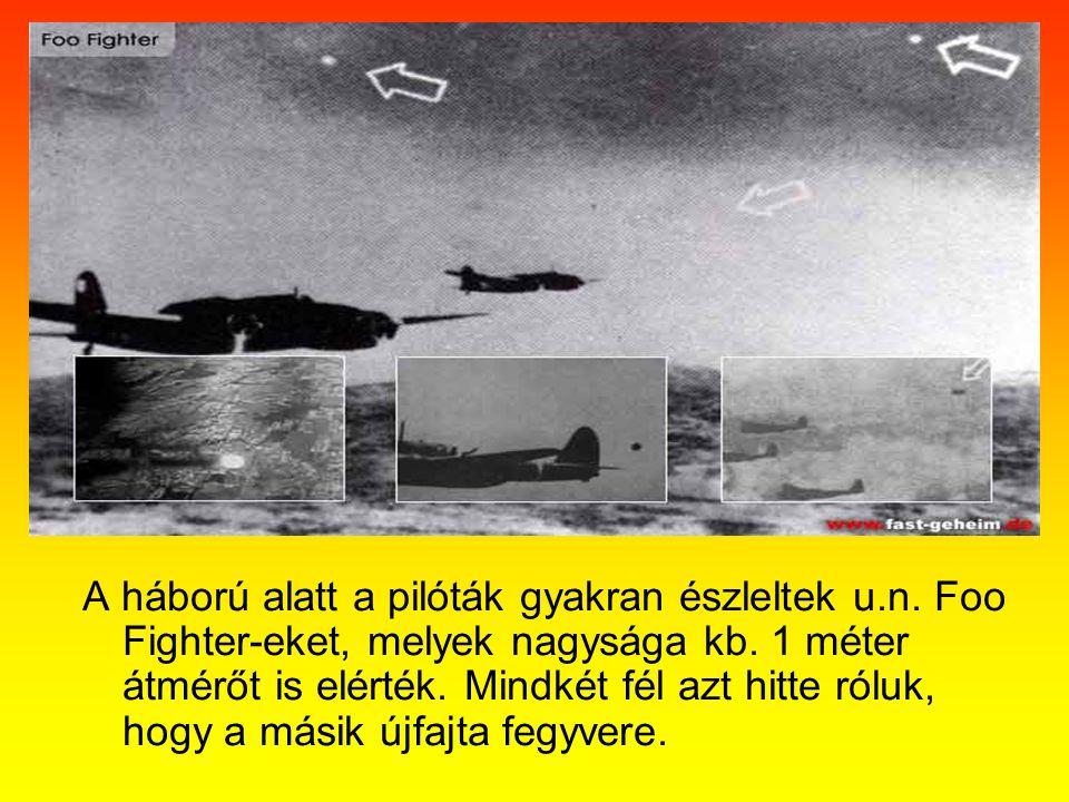 A háború alatt a pilóták gyakran észleltek u.n. Foo Fighter-eket, melyek nagysága kb. 1 méter átmérőt is elérték. Mindkét fél azt hitte róluk, hogy a