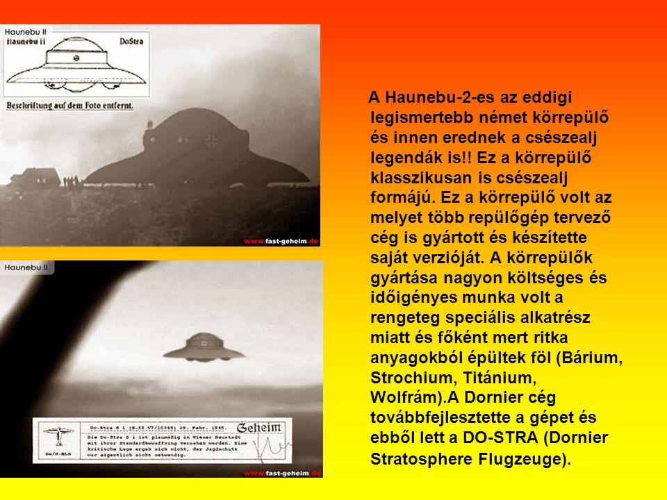 A Haunebu-2-es az eddigi legismertebb német körrepülő és innen erednek a csészealj legendák is!! Ez a körrepülő klasszikusan is csészealj formájú. Ez