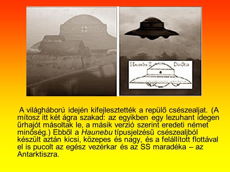 A világháború idején kifejlesztették a repülő csészealjat. (A mítosz itt két ágra szakad: az egyikben egy lezuhant idegen űrhajót másoltak le, a másik