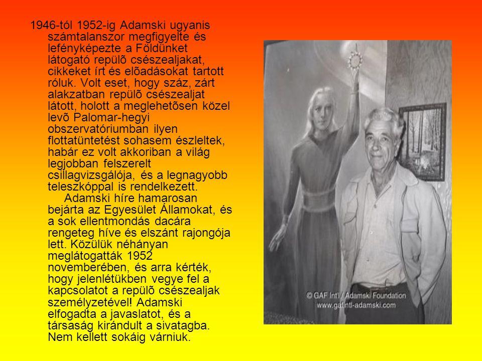 1946-tól 1952-ig Adamski ugyanis számtalanszor megfigyelte és lefényképezte a Földünket látogató repülõ csészealjakat, cikkeket írt és elõadásokat tar