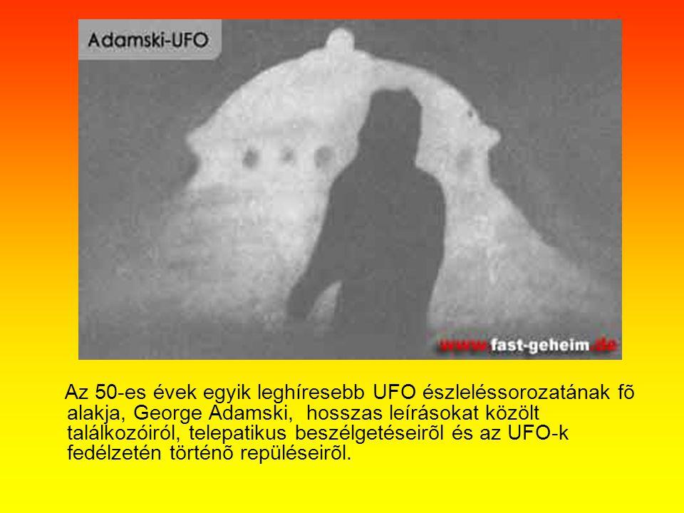 Az 50-es évek egyik leghíresebb UFO észleléssorozatának fõ alakja, George Adamski, hosszas leírásokat közölt találkozóiról, telepatikus beszélgetéseir
