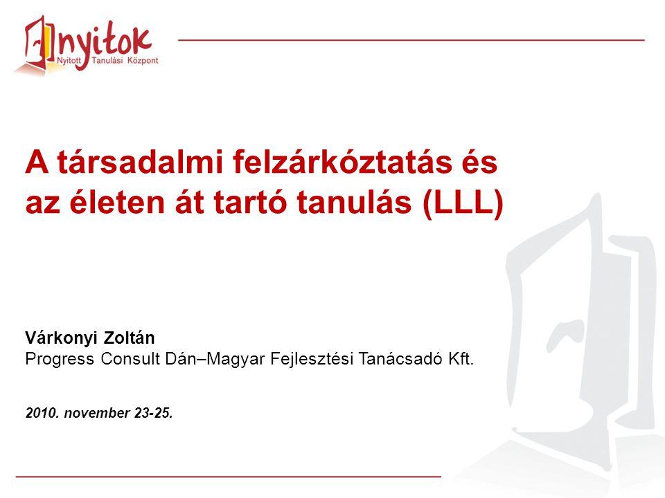 A társadalmi felzárkóztatás és az életen át tartó tanulás (LLL) Várkonyi Zoltán Progress Consult Dán–Magyar Fejlesztési Tanácsadó Kft. 2010. november
