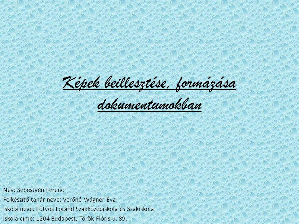 Képek beillesztése, formázása dokumentumokban Név: Sebestyén Ferenc Felkészítő tanár neve: Verőné Wágner Éva Iskola neve: Eötvös Loránd Szakközépiskola és Szakiskola Iskola címe: 1204 Budapest, Török Flóris u.