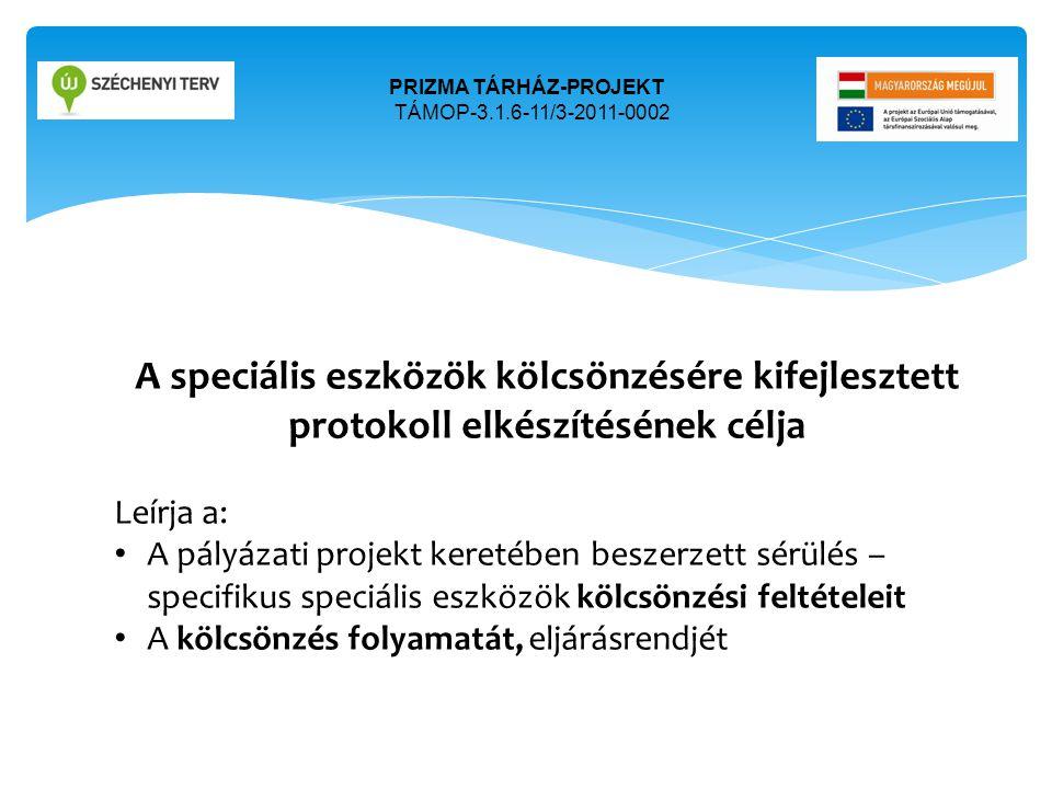 PRIZMA TÁRHÁZ-PROJEKT TÁMOP-3.1.6-11/3-2011-0002 A speciális eszközök kölcsönzésére kifejlesztett protokoll elkészítésének célja Leírja a: • A pályáza