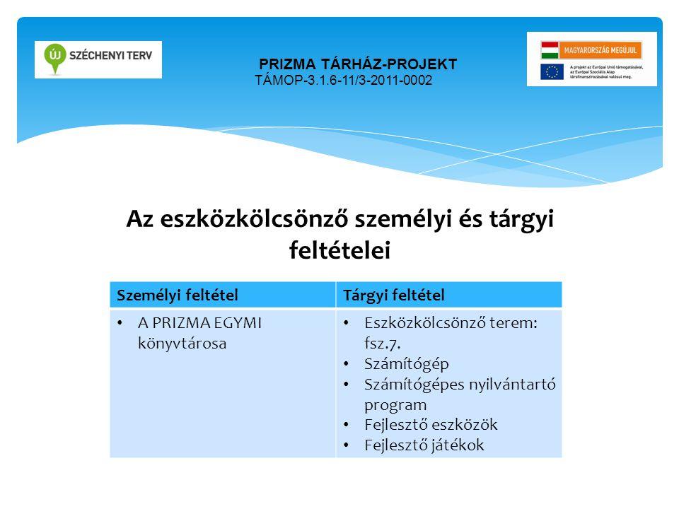 Az eszközkölcsönző személyi és tárgyi feltételei PRIZMA TÁRHÁZ-PROJEKT TÁMOP-3.1.6-11/3-2011-0002 Személyi feltételTárgyi feltétel • A PRIZMA EGYMI kö