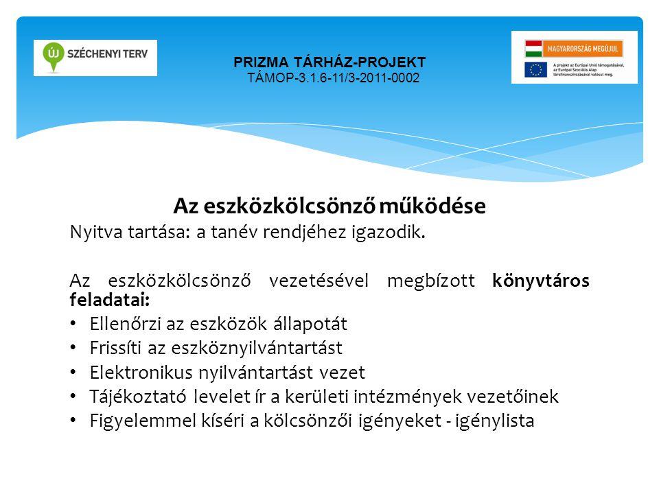 PRIZMA TÁRHÁZ-PROJEKT TÁMOP-3.1.6-11/3-2011-0002 Az eszközkölcsönző működése Nyitva tartása: a tanév rendjéhez igazodik. Az eszközkölcsönző vezetéséve