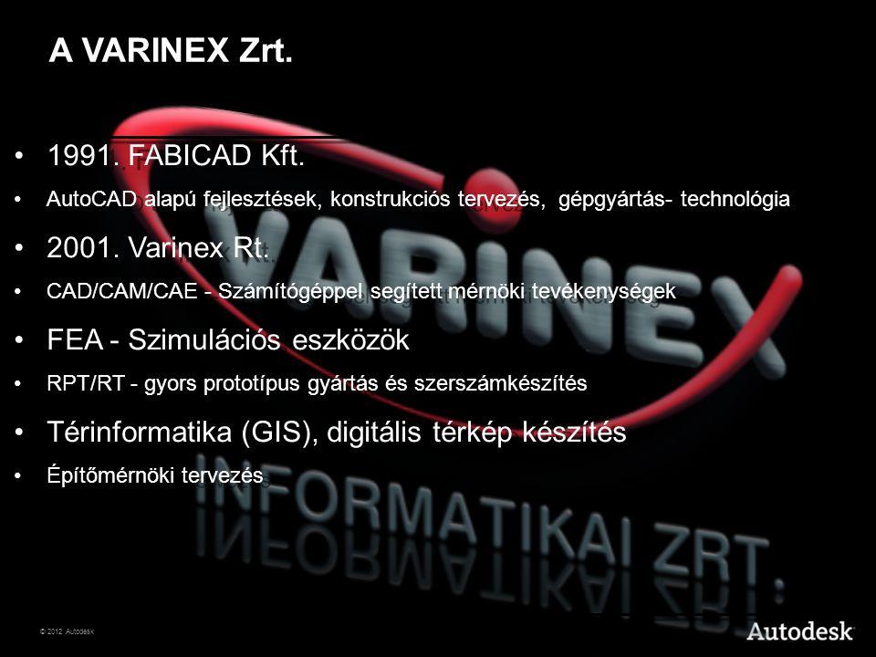 © 2012 Autodesk •1991. FABICAD Kft. •AutoCAD alapú fejlesztések, konstrukciós tervezés, gépgyártás- technológia •2001. Varinex Rt. •CAD/CAM/CAE - Szám