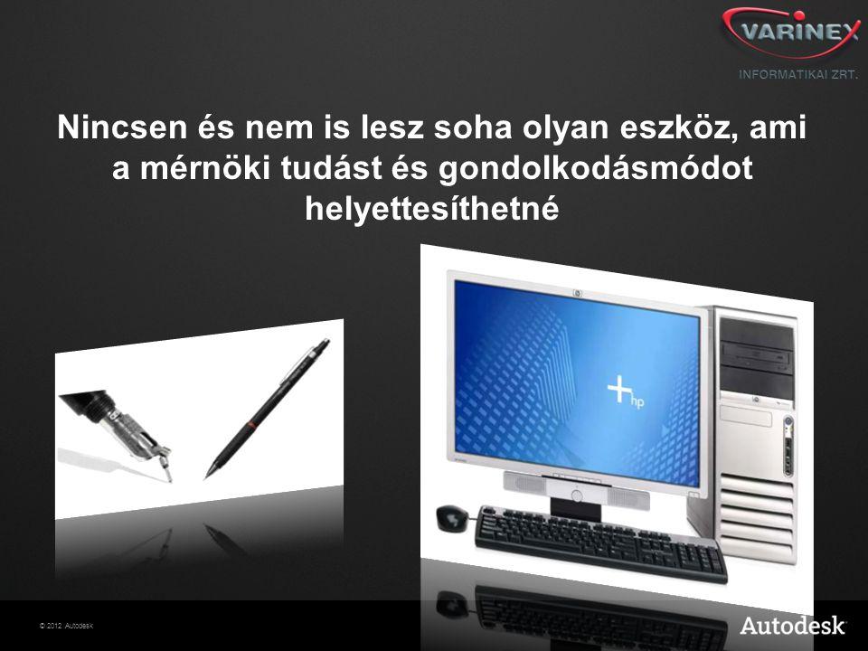 © 2012 Autodesk Nincsen és nem is lesz soha olyan eszköz, ami a mérnöki tudást és gondolkodásmódot helyettesíthetné
