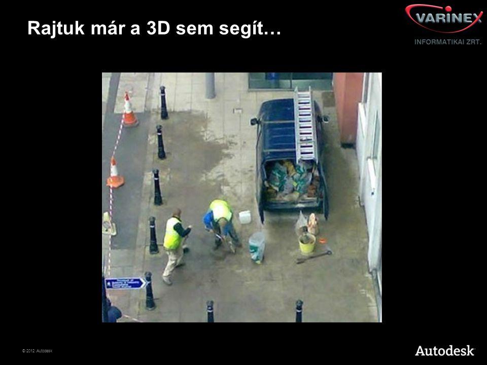 © 2012 Autodesk Rajtuk már a 3D sem segít…
