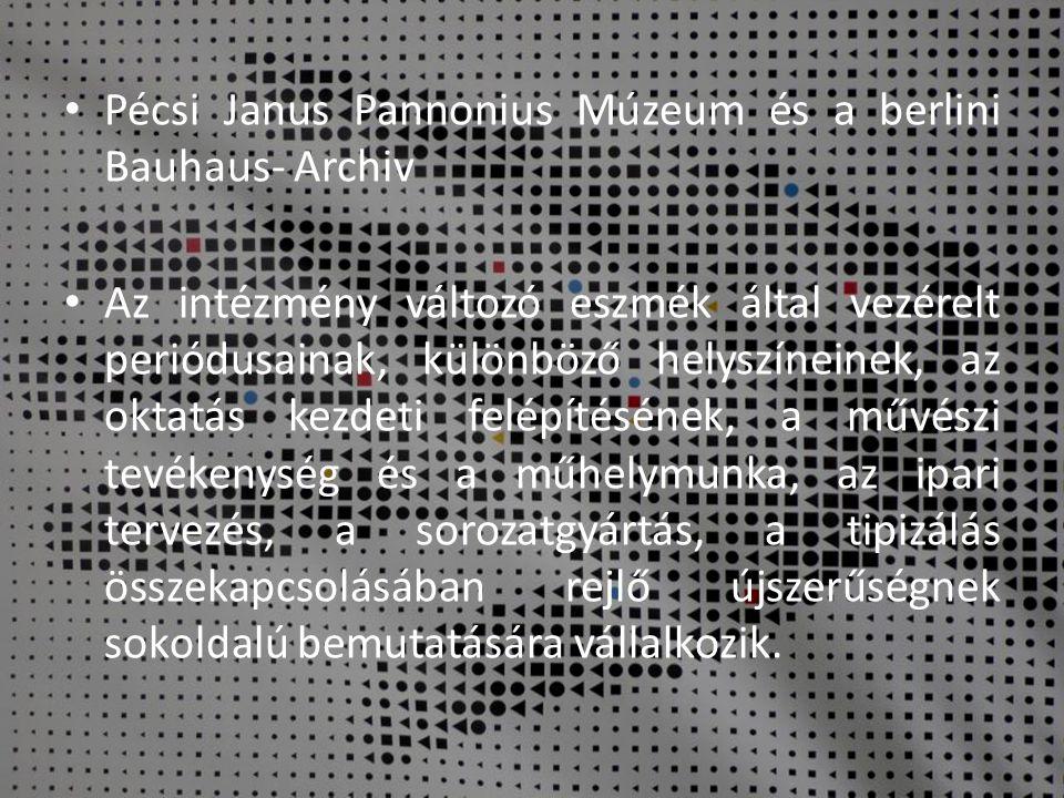 • Pécsi Janus Pannonius Múzeum és a berlini Bauhaus- Archiv • Az intézmény változó eszmék által vezérelt periódusainak, különböző helyszíneinek, az ok
