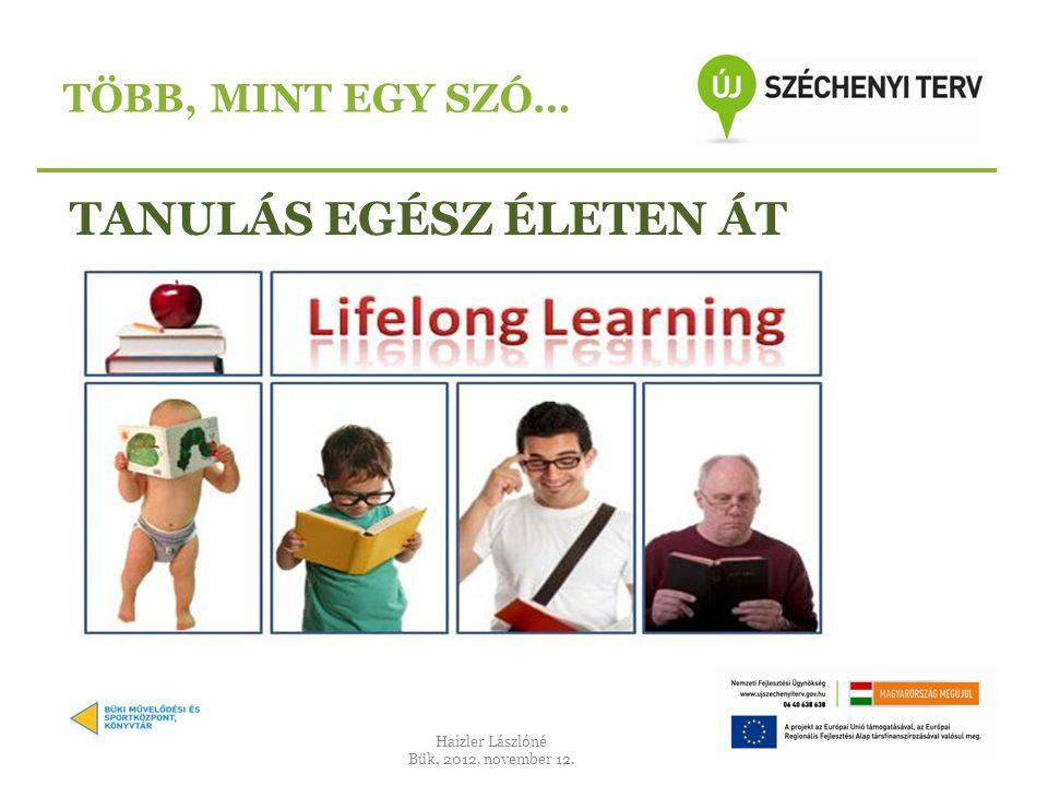 TANULÁS EGÉSZ ÉLETEN ÁT TÖBB, MINT EGY SZÓ… Haizler Lászlóné Bük, 2012. november 12.