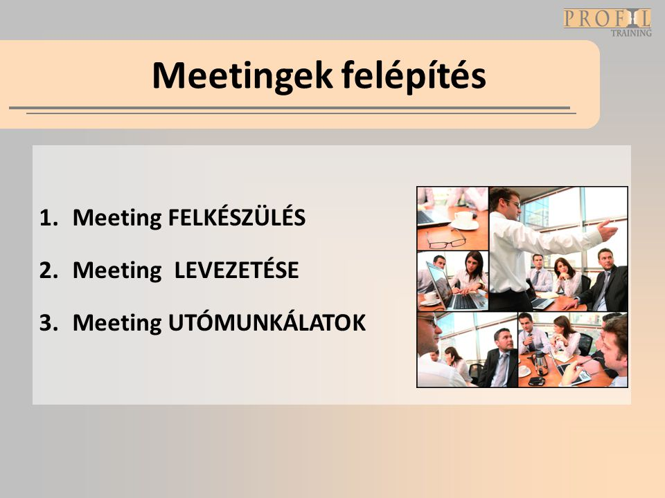 Meetingek felépítés 1.Meeting FELKÉSZÜLÉS 2.Meeting LEVEZETÉSE 3.Meeting UTÓMUNKÁLATOK