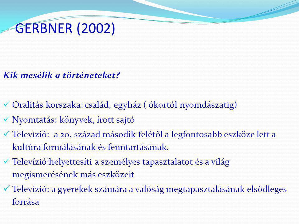 GERBNER (2002) Kik mesélik a történeteket?  Oralitás korszaka: család, egyház ( ókortól nyomdászatig)  Nyomtatás: könyvek, írott sajtó  Televízió: