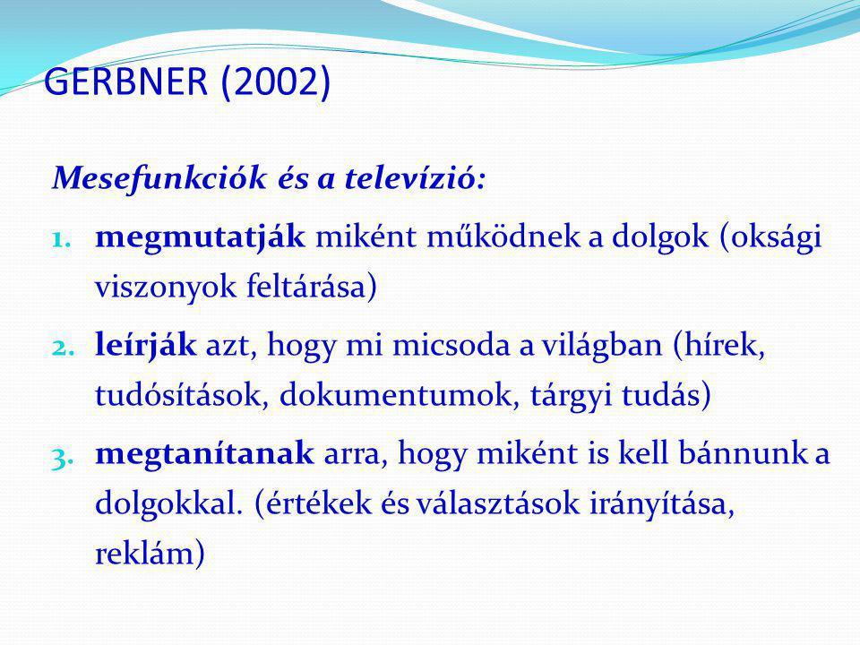 GERBNER (2002) Mesefunkciók és a televízió: 1. megmutatják miként működnek a dolgok (oksági viszonyok feltárása) 2. leírják azt, hogy mi micsoda a vil
