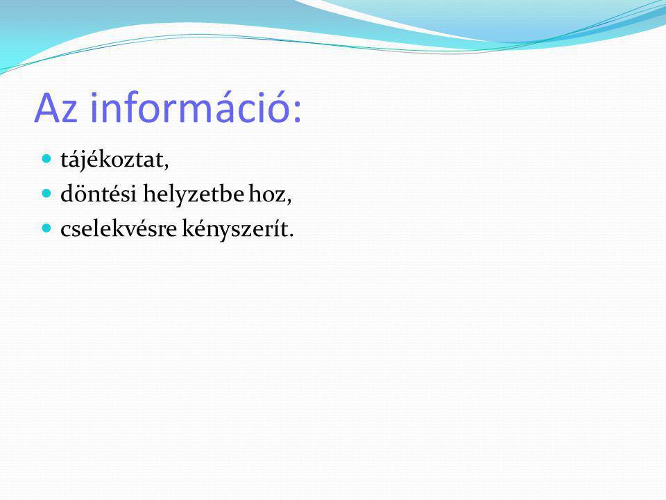 Az információ:  tájékoztat,  döntési helyzetbe hoz,  cselekvésre kényszerít.