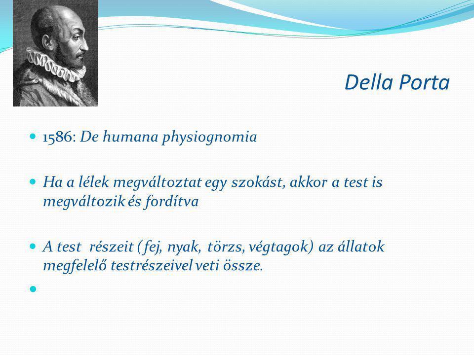 Della Porta  1586: De humana physiognomia  Ha a lélek megváltoztat egy szokást, akkor a test is megváltozik és fordítva  A test részeit (fej, nyak,