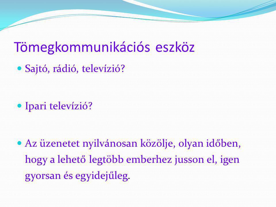 Tömegkommunikációs eszköz  Sajtó, rádió, televízió?  Ipari televízió?  Az üzenetet nyilvánosan közölje, olyan időben, hogy a lehető legtöbb emberhe
