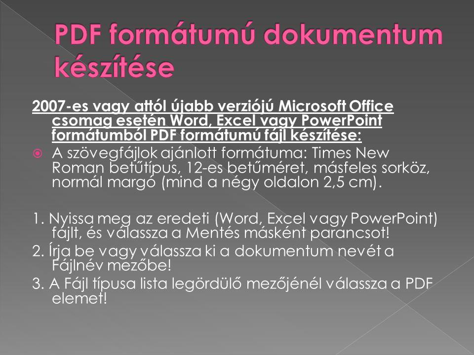2007-es vagy attól újabb verziójú Microsoft Office csomag esetén Word, Excel vagy PowerPoint formátumból PDF formátumú fájl készítése:  A szövegfájlok ajánlott formátuma: Times New Roman betűtípus, 12-es betűméret, másfeles sorköz, normál margó (mind a négy oldalon 2,5 cm).