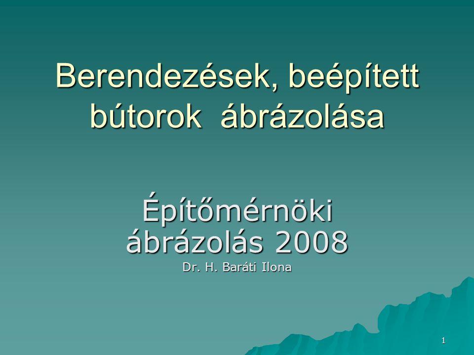 1 Berendezések, beépített bútorok ábrázolása Berendezések, beépített bútorok ábrázolása Építőmérnöki ábrázolás 2008 Dr. H. Baráti Ilona