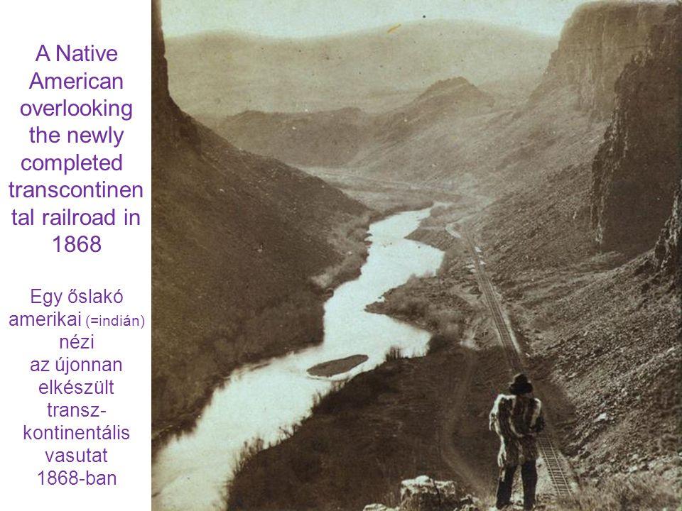 A Native American overlooking the newly completed transcontinen tal railroad in 1868 Egy őslakó amerikai (=indián) nézi az újonnan elkészült transz- kontinentális vasutat 1868-ban