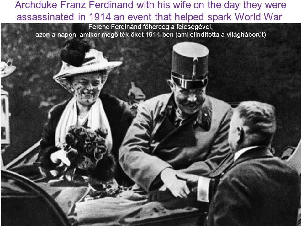 Archduke Franz Ferdinand with his wife on the day they were assassinated in 1914 an event that helped spark World War Ferenc Ferdinánd főherceg a fele