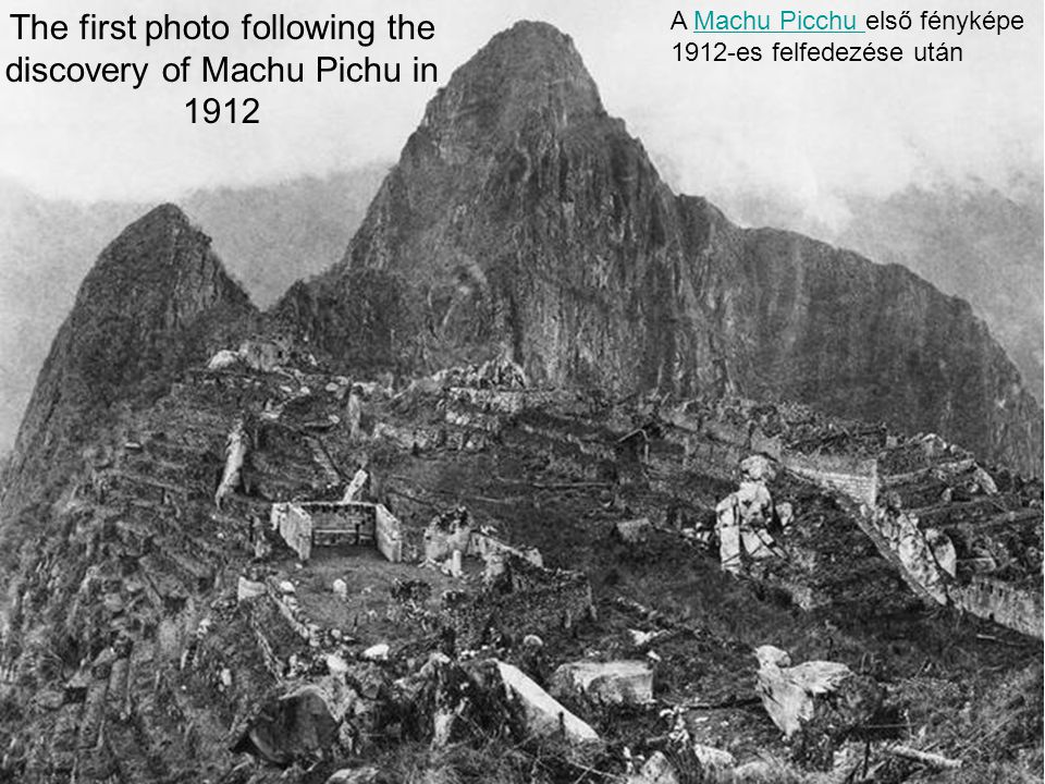 The first photo following the discovery of Machu Pichu in 1912 A Machu Picchu első fényképe 1912-es felfedezése utánMachu Picchu