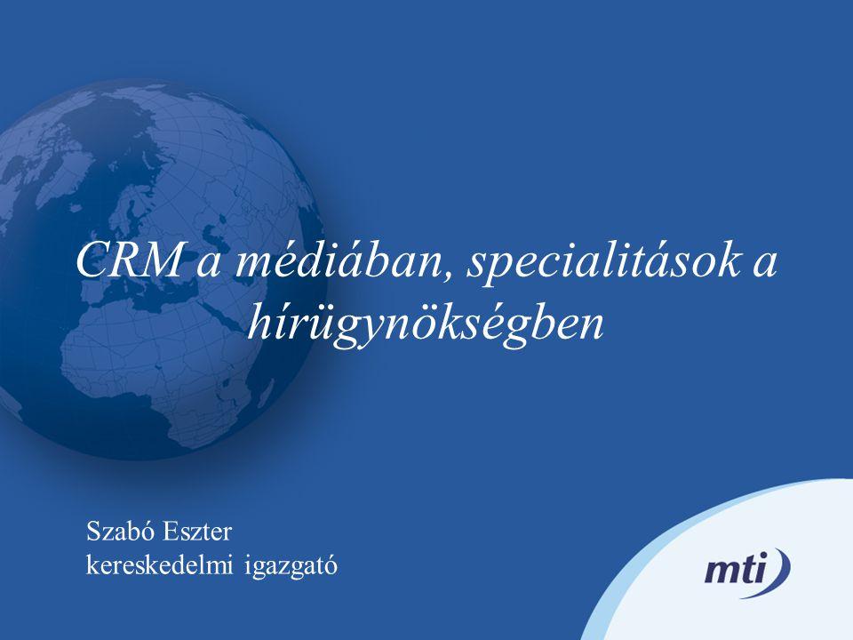 CRM a médiában, specialitások a hírügynökségben Szabó Eszter kereskedelmi igazgató