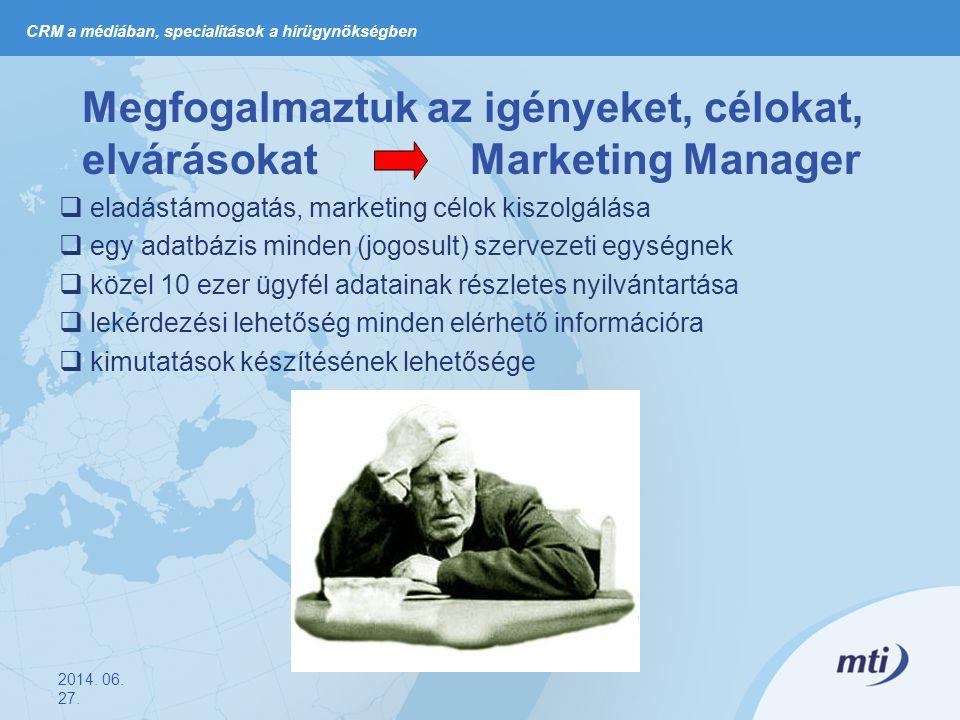 Megfogalmaztuk az igényeket, célokat, elvárásokat Marketing Manager  eladástámogatás, marketing célok kiszolgálása  egy adatbázis minden (jogosult) szervezeti egységnek  közel 10 ezer ügyfél adatainak részletes nyilvántartása  lekérdezési lehetőség minden elérhető információra  kimutatások készítésének lehetősége 2014.