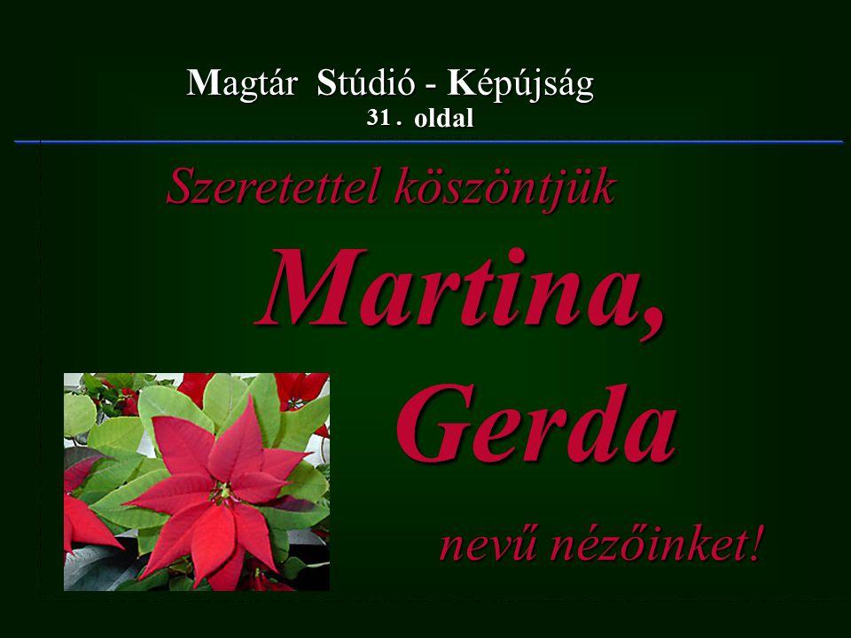 31. oldal Magtár Stúdió - Képújság Szeretettel köszöntjük Szeretettel köszöntjük Martina, Martina, Gerda Gerda nevű nézőinket! nevű nézőinket!