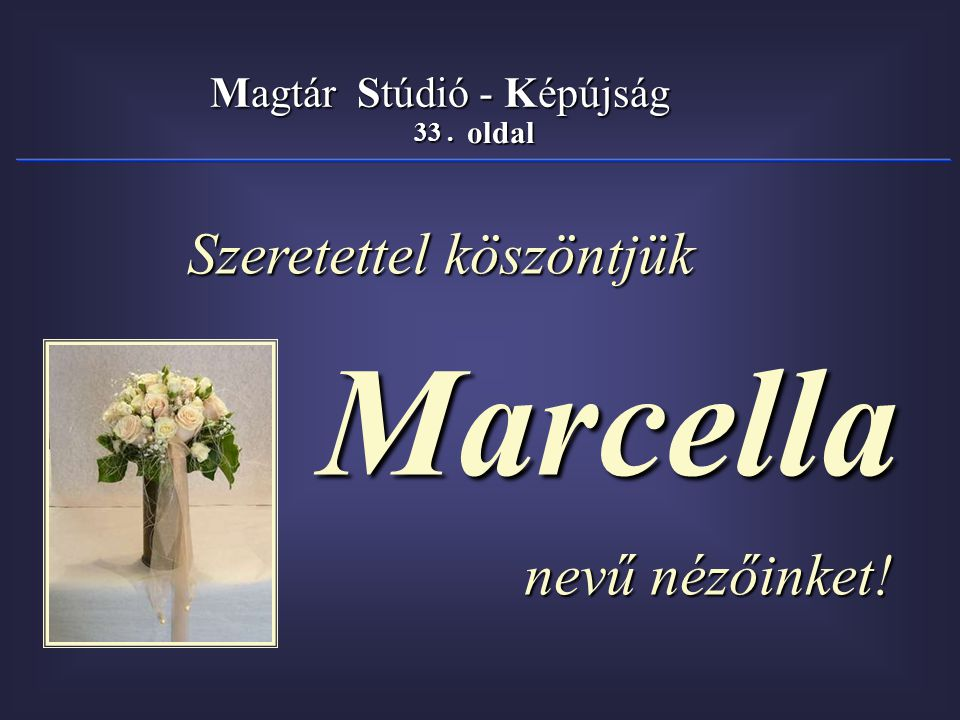 33. oldal Magtár Stúdió - Képújság Szeretettel köszöntjük Szeretettel köszöntjük Marcella Marcella nevű nézőinket! nevű nézőinket!