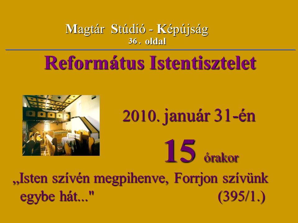 """36. oldal Magtár Stúdió - Képújság Református Istentisztelet Református Istentisztelet 2010. január 31-én 2010. január 31-én 15 órakor 15 órakor """"Iste"""