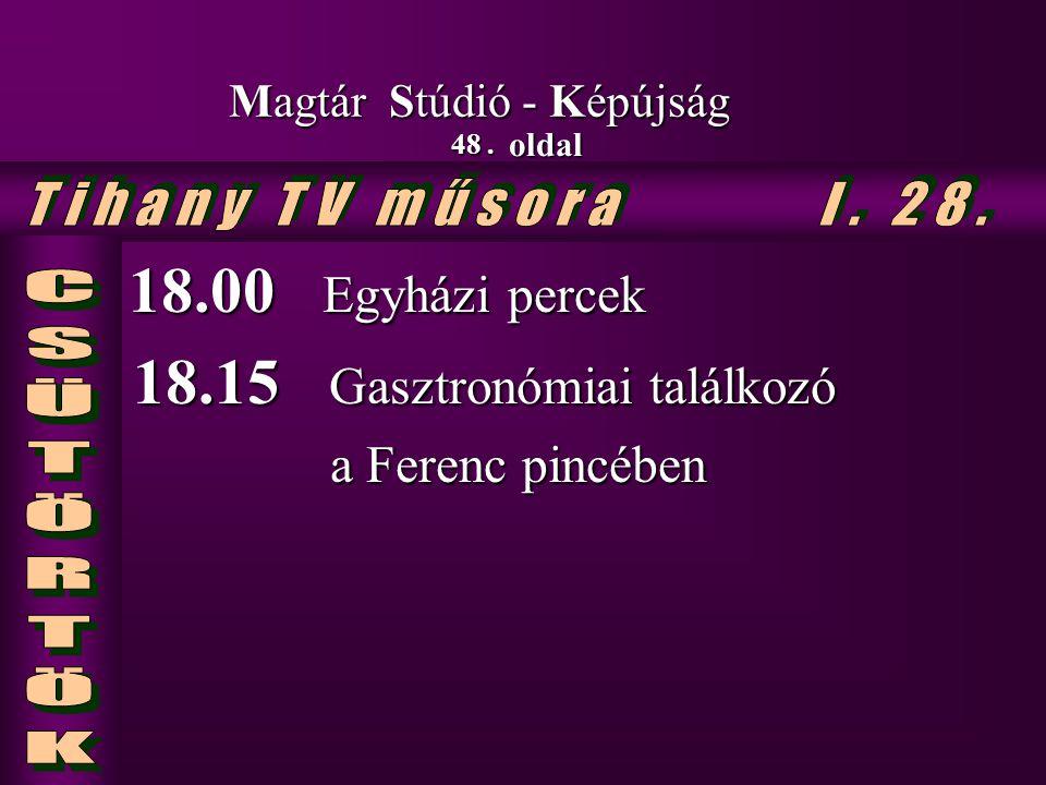 48. oldal Magtár Stúdió - Képújság 18.00 Egyházi percek 18.00 Egyházi percek 18.15 Gasztronómiai találkozó 18.15 Gasztronómiai találkozó a Ferenc pinc