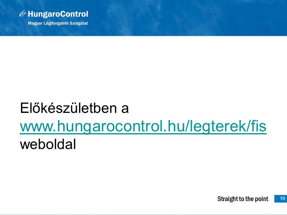 16 Előkészületben a www.hungarocontrol.hu/legterek/fis www.hungarocontrol.hu/legterek/fis weboldal
