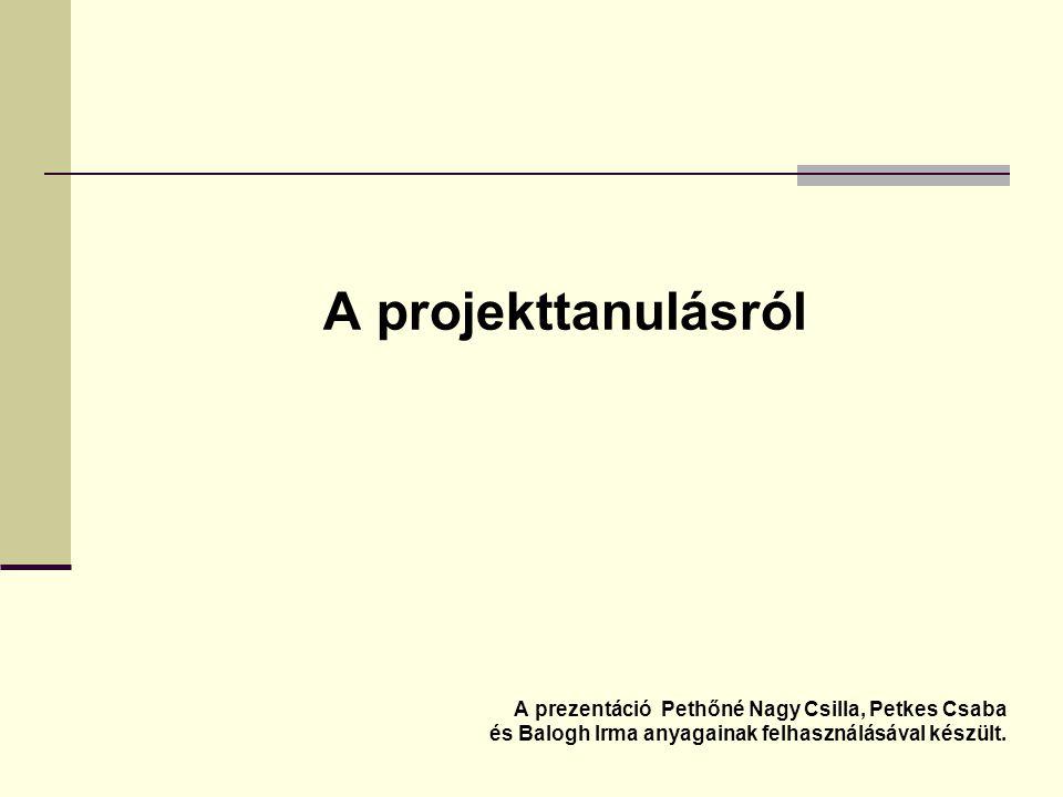 A projekttanulásról A prezentáció Pethőné Nagy Csilla, Petkes Csaba és Balogh Irma anyagainak felhasználásával készült.