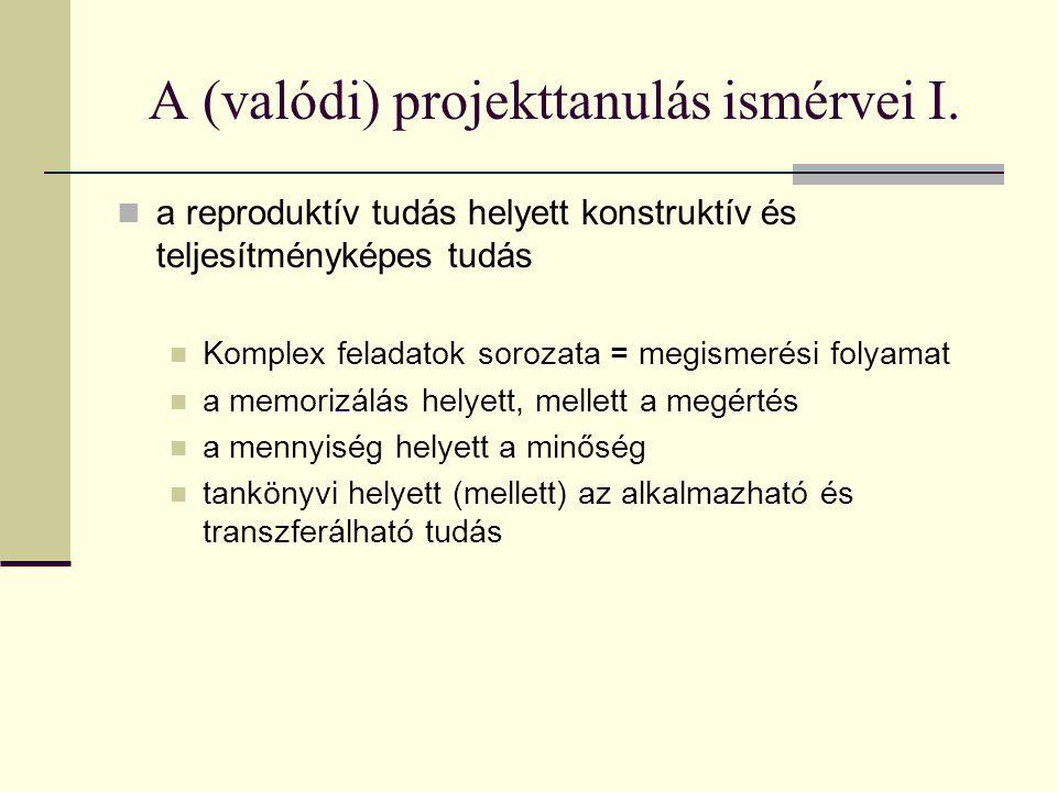 A (valódi) projekttanulás ismérvei I.  a reproduktív tudás helyett konstruktív és teljesítményképes tudás  Komplex feladatok sorozata = megismerési