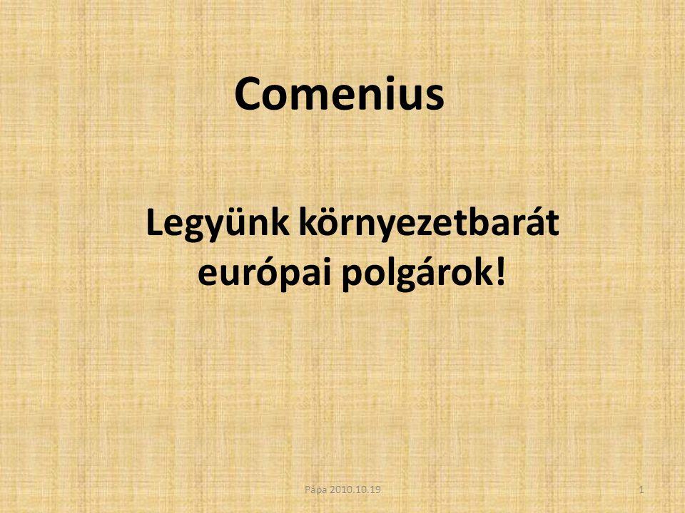 Comenius Legyünk környezetbarát európai polgárok! 1Pápa 2010.10.19