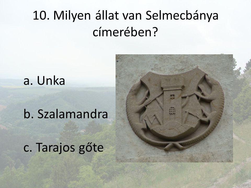 10. Milyen állat van Selmecbánya címerében? a. Unka b. Szalamandra c. Tarajos gőte