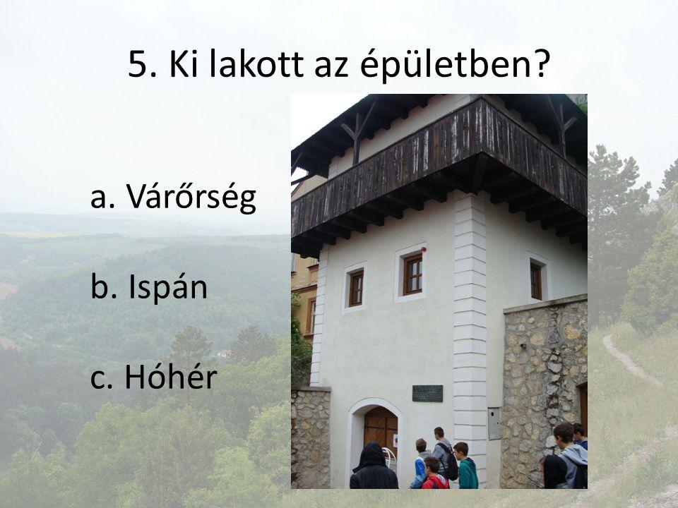 5. Ki lakott az épületben? a. Várőrség b. Ispán c. Hóhér