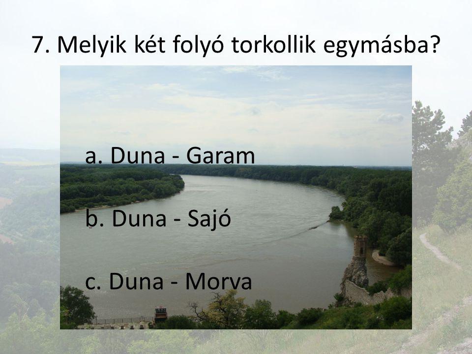 7. Melyik két folyó torkollik egymásba? a. Duna - Garam b. Duna - Sajó c. Duna - Morva
