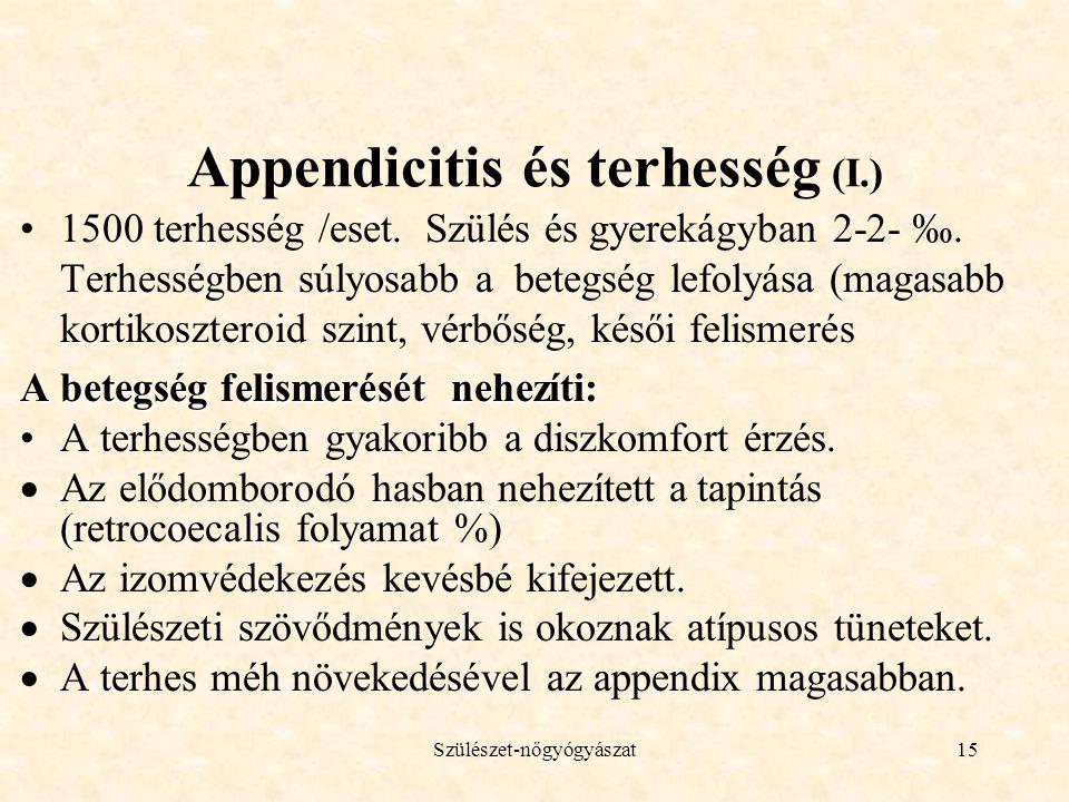 Szülészet-nőgyógyászat15 Appendicitis és terhesség (I.) •1500 terhesség /eset. Szülés és gyerekágyban 2-2- ‰. Terhességben súlyosabb a betegség lefoly
