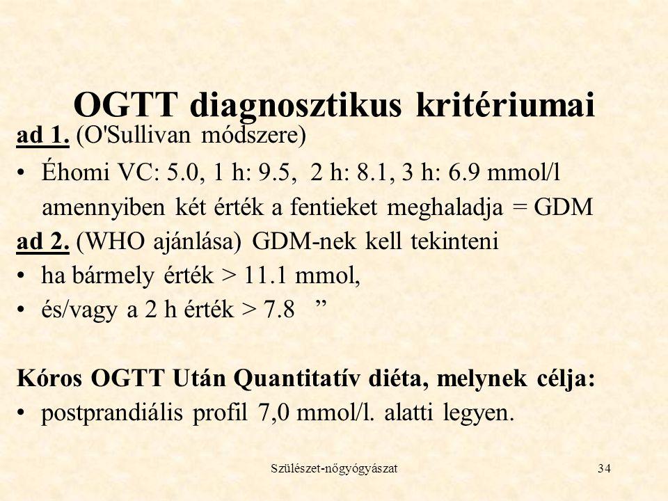Szülészet-nőgyógyászat34 OGTT diagnosztikus kritériumai ad 1. (O'Sullivan módszere) •Éhomi VC: 5.0, 1 h: 9.5, 2 h: 8.1, 3 h: 6.9 mmol/l amennyiben két