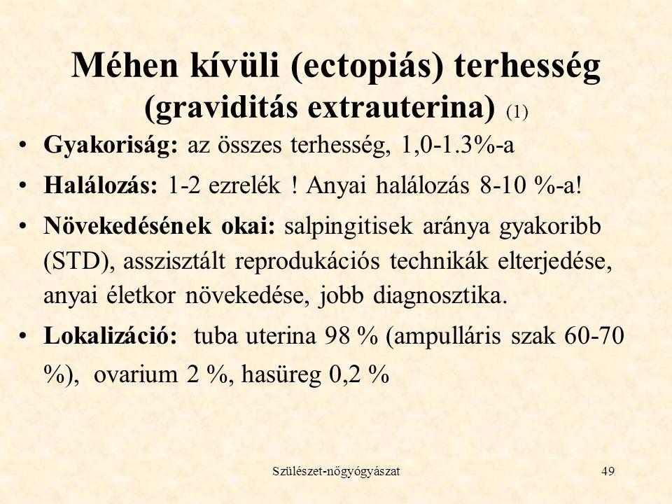 Szülészet-nőgyógyászat49 Méhen kívüli (ectopiás) terhesség (graviditás extrauterina) (1) •Gyakoriság: az összes terhesség, 1,0-1.3%-a •Halálozás: 1-2