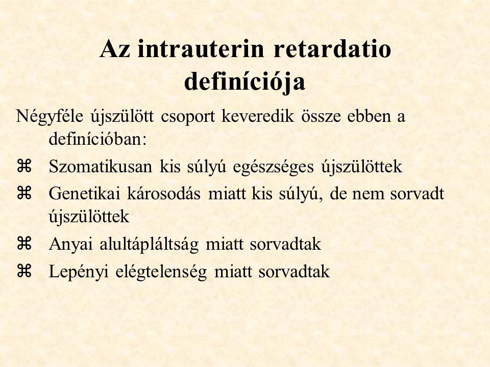 Az intrauterin retardatio definíciója Négyféle újszülött csoport keveredik össze ebben a definícióban:  Szomatikusan kis súlyú egészséges újszülöttek  Genetikai károsodás miatt kis súlyú, de nem sorvadt újszülöttek  Anyai alultápláltság miatt sorvadtak  Lepényi elégtelenség miatt sorvadtak