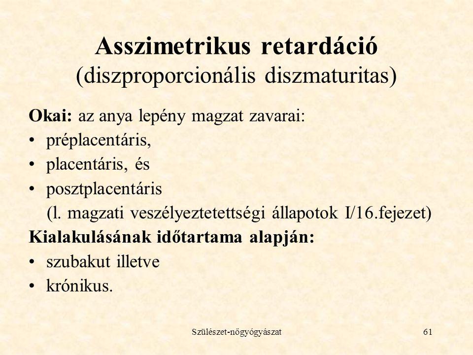 Szülészet-nőgyógyászat61 Asszimetrikus retardáció (diszproporcionális diszmaturitas) Okai: az anya lepény magzat zavarai: •préplacentáris, •placentáris, és •posztplacentáris (l.