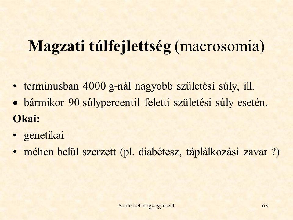 Szülészet-nőgyógyászat63 Magzati túlfejlettség (macrosomia) •terminusban 4000 g-nál nagyobb születési súly, ill.  bármikor 90 súlypercentil feletti s