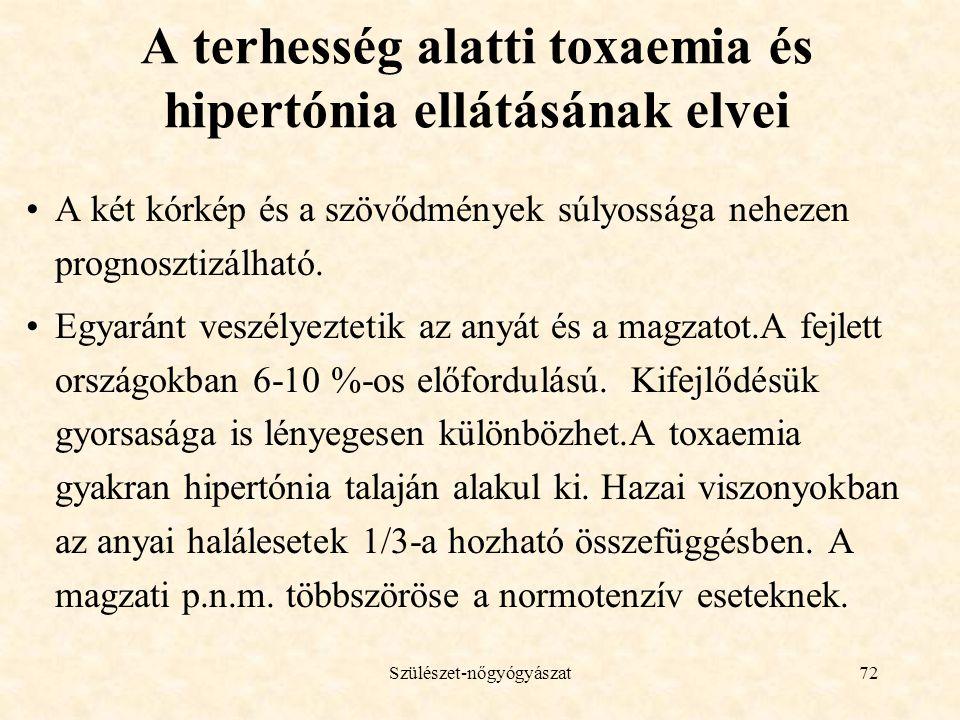 Szülészet-nőgyógyászat72 A terhesség alatti toxaemia és hipertónia ellátásának elvei •A két kórkép és a szövődmények súlyossága nehezen prognosztizálható.