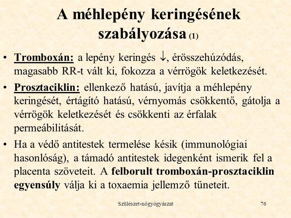 Szülészet-nőgyógyászat76 A méhlepény keringésének szabályozása (1) •Tromboxán: a lepény keringés , érösszehúzódás, magasabb RR-t vált ki, fokozza a vérrögök keletkezését.